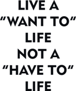 "Live a ""want to"" life not a ""have to"" life"
