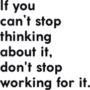 If you can`t stop thinking about it don`t stop working for it