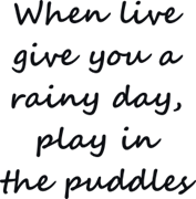 When live give you a rainy day play in the puddles