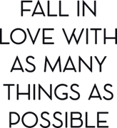 Fall in love with many things as possible
