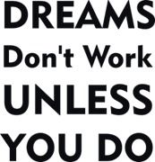 Dream`s don`t work unless you do