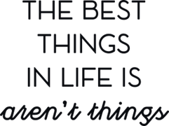 The best things in life is arent`t things