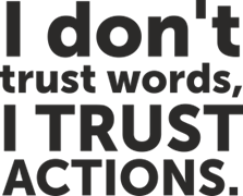 I don`t trust words I trust actions